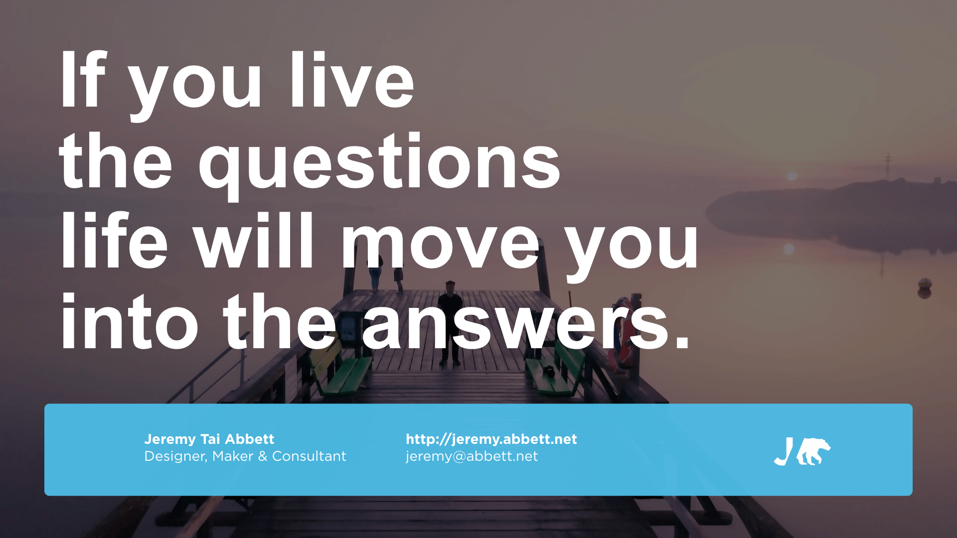 If you live the questions life will move you into the answers